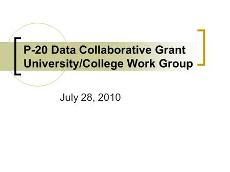 P-20 Data Collaborative Grant University/College Work Group July 28, 2010.