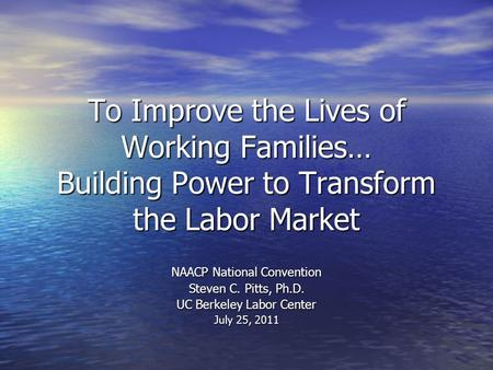 To Improve the Lives of Working Families… Building Power to Transform the Labor Market NAACP National Convention Steven C. Pitts, Ph.D. UC Berkeley Labor.