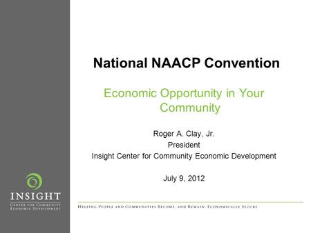 National NAACP Convention Economic Opportunity in Your Community Roger A. Clay, Jr. President Insight Center for Community Economic Development July 9,