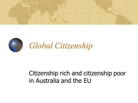 Global Citizenship Citizenship rich and citizenship poor in Australia and the EU.