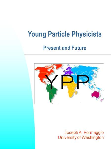 Joseph A. Formaggio University of Washington Young Particle Physicists Present and Future.