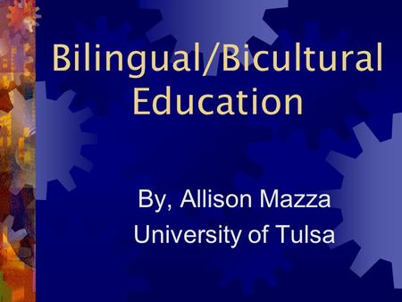 Bilingual/Bicultural Education By, Allison Mazza University of Tulsa.