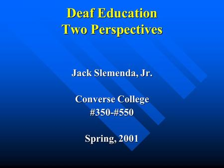 Deaf Education Two Perspectives Jack Slemenda, Jr. Converse College #350-#550 Spring, 2001.