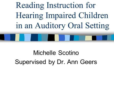Reading Instruction for Hearing Impaired Children in an Auditory Oral Setting Michelle Scotino Supervised by Dr. Ann Geers.