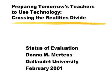 Preparing Tomorrows Teachers to Use Technology: Crossing the Realities Divide Status of Evaluation Donna M. Mertens Gallaudet University February 2001.