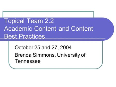 Topical Team 2.2 Academic Content and Content Best Practices October 25 and 27, 2004 Brenda Simmons, University of Tennessee.
