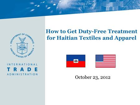 How to Get Duty-Free Treatment for Haitian Textiles and Apparel October 23, 2012.