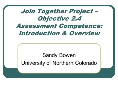 Join Together Project – Objective 2.4 Assessment Competence: Introduction & Overview Sandy Bowen University of Northern Colorado.