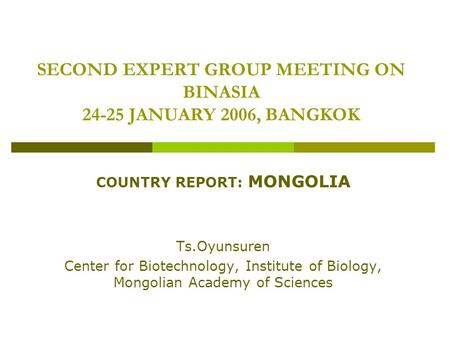 SECOND EXPERT GROUP MEETING ON BINASIA 24-25 JANUARY 2006, BANGKOK COUNTRY REPORT: MONGOLIA Ts.Oyunsuren Center for Biotechnology, Institute of Biology,