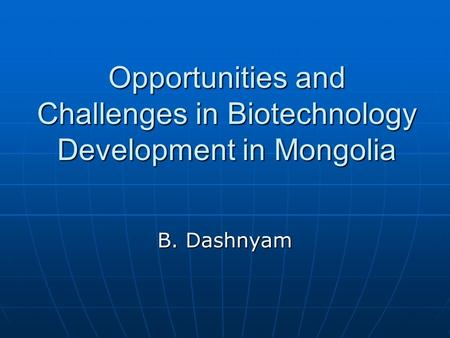 Opportunities and Challenges in Biotechnology Development in Mongolia B. Dashnyam.
