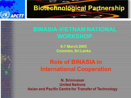 Biotechnological Partnership BINASIA-VIETNAM NATIONAL WORKSHOP 6-7 March 2005 Colombo, Sri Lanka Role of BINASIA in International Cooperation N. Srinivasan.