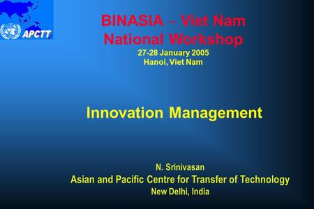 Innovation Management BINASIA – Viet Nam National Workshop 27-28 January 2005 Hanoi, Viet Nam N. Srinivasan Asian and Pacific Centre for Transfer of Technology.