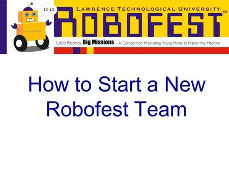 How to Start a New Robofest Team. Starting a Robofest Team is much easier compared to other robotics competitions Robofest is affordable, only $50 to.