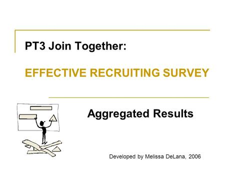 PT3 Join Together: EFFECTIVE RECRUITING SURVEY Aggregated Results Developed by Melissa DeLana, 2006.