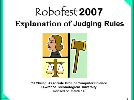 1 Robofest Robofest 2007 Explanation of Judging Rules CJ Chung, Associate Prof. of Computer Science Lawrence Technological University Revised on March.