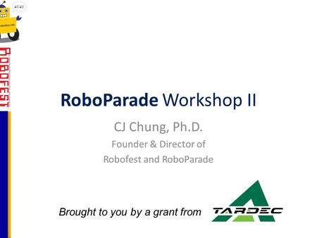 RoboParade Workshop II CJ Chung, Ph.D. Founder & Director of Robofest and RoboParade Brought to you by a grant from.