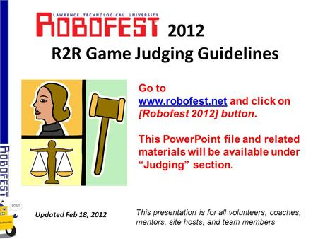 2012 R2R Game Judging Guidelines Updated Feb 18, 2012 Go to www.robofest.netwww.robofest.net and click on [Robofest 2012] button. This PowerPoint file.