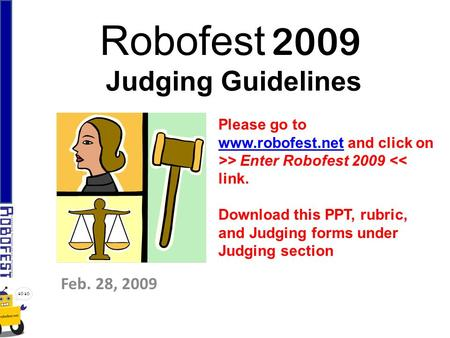 Robofest 2009 Judging Guidelines Feb. 28, 2009 Please go to www.robofest.netwww.robofest.net and click on >> Enter Robofest 2009