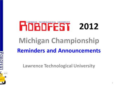 2012 Michigan Championship Reminders and Announcements Lawrence Technological University 1.