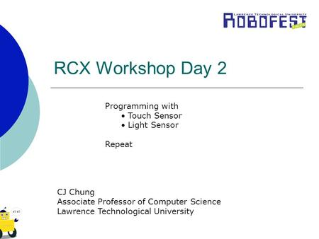 RCX Workshop Day 2 Programming with Touch Sensor Light Sensor Repeat CJ Chung Associate Professor of Computer Science Lawrence Technological University.