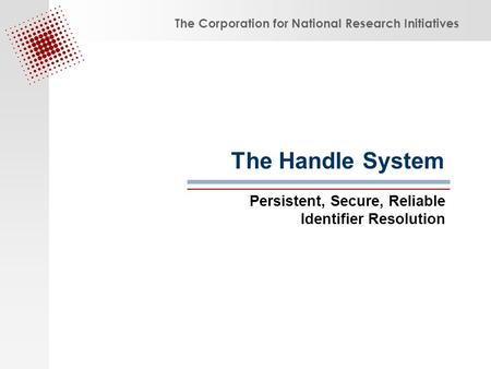 The Corporation for National Research Initiatives The Handle System Persistent, Secure, Reliable Identifier Resolution.