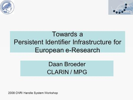 Towards a Persistent Identifier Infrastructure for European e-Research Daan Broeder CLARIN / MPG 2008 CNRI Handle System Workshop.