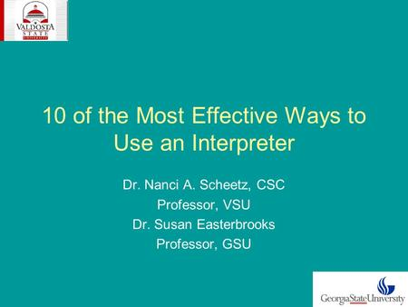 10 of the Most Effective Ways to Use an Interpreter Dr. Nanci A. Scheetz, CSC Professor, VSU Dr. Susan Easterbrooks Professor, GSU.