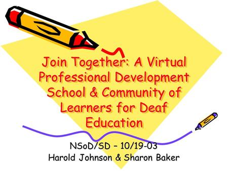 Join Together: A Virtual Professional Development School & Community of Learners for Deaf Education NSoD/SD – 10/19-03 Harold Johnson & Sharon Baker.