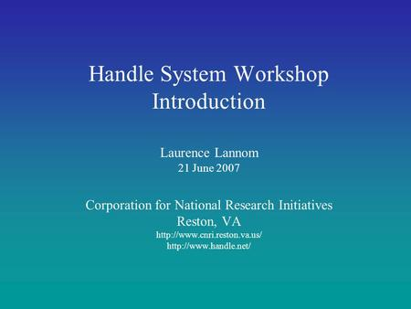 Handle System Workshop Introduction Laurence Lannom 21 June 2007 Corporation for National Research Initiatives Reston, VA