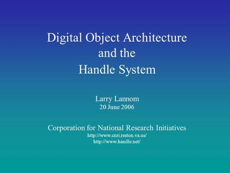 Digital Object Architecture and the Handle System Larry Lannom 20 June 2006 Corporation for National Research Initiatives