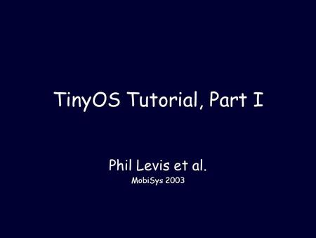 TinyOS Tutorial, Part I Phil Levis et al. MobiSys 2003.