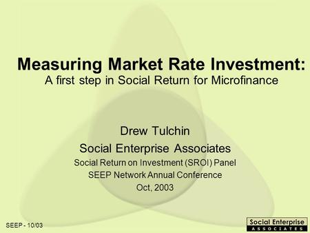 SEEP - 10/03 Measuring Market Rate Investment: A first step in Social Return for Microfinance Drew Tulchin Social Enterprise Associates Social Return on.