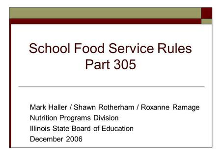 School Food Service Rules Part 305 Mark Haller / Shawn Rotherham / Roxanne Ramage Nutrition Programs Division Illinois State Board of Education December.