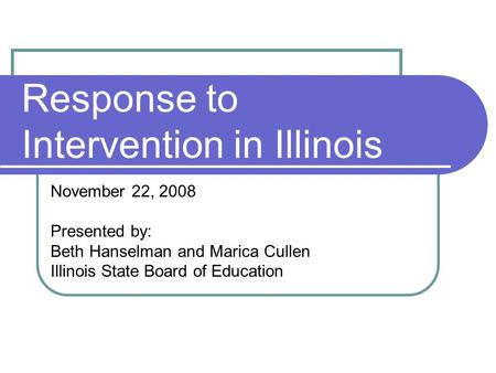 Response to Intervention in Illinois November 22, 2008 Presented by: Beth Hanselman and Marica Cullen Illinois State Board of Education.