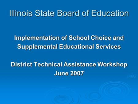 Illinois State Board of Education Implementation of School Choice and Supplemental Educational Services District Technical Assistance Workshop June 2007.