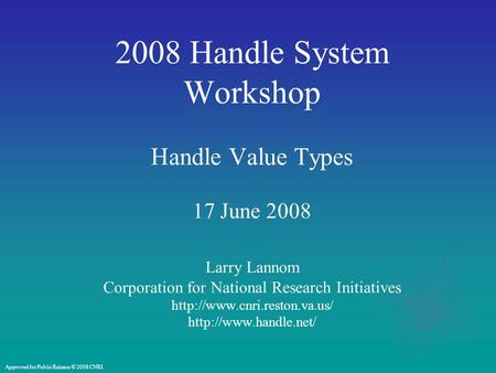 2008 Handle System Workshop Handle Value Types 17 June 2008 Larry Lannom Corporation for National Research Initiatives