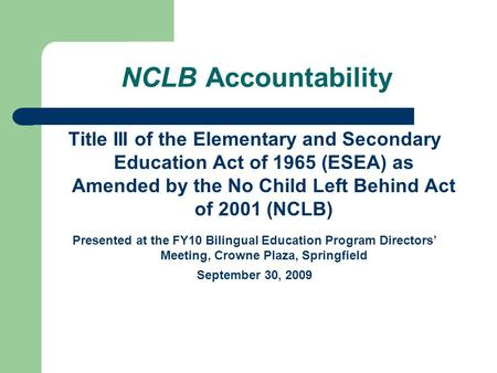 NCLB Accountability Title III of the Elementary and Secondary Education Act of 1965 (ESEA) as Amended by the No Child Left Behind Act of 2001 (NCLB) Presented.