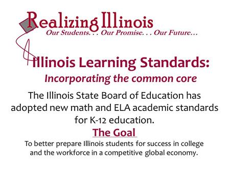Illinois Learning Standards: Incorporating the common core The Illinois State Board of Education has adopted new math and ELA academic standards for K-12.