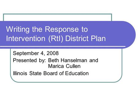 Writing the Response to Intervention (RtI) District Plan September 4, 2008 Presented by:Beth Hanselman and Marica Cullen Illinois State Board of Education.