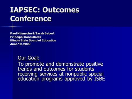 IAPSEC: Outcomes Conference Paul Nijensohn & Sarah Sebert Principal Consultants Illinois State Board of Education June 19, 2009 Our Goal: To promote and.