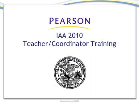 Pearson Copyright 2007 IAA 2010 Teacher/Coordinator Training.