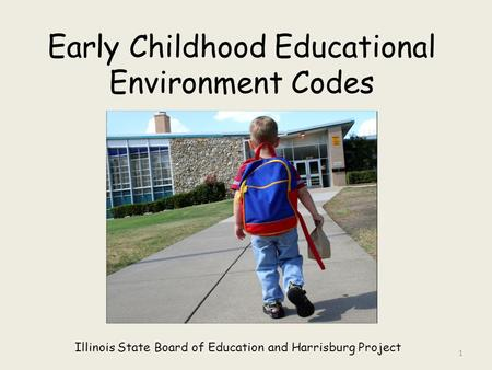 Early Childhood Educational Environment Codes Illinois State Board of Education and Harrisburg Project 1.