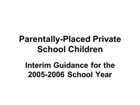 Parentally-Placed Private School Children Interim Guidance for the 2005-2006 School Year.