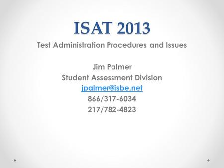 ISAT 2013 Test Administration Procedures and Issues Jim Palmer Student Assessment Division 866/317-6034 217/782-4823.