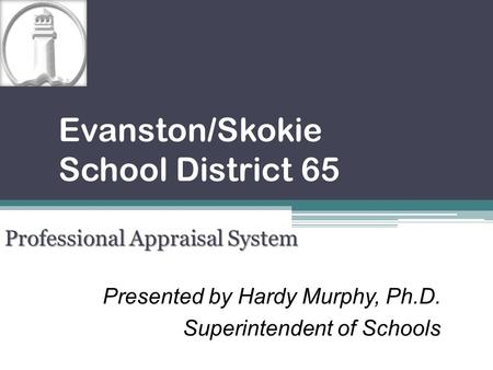Presented by Hardy Murphy, Ph.D. Superintendent of Schools Evanston/Skokie School District 65 Professional Appraisal System.