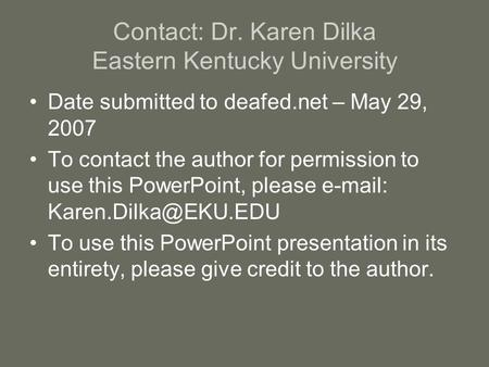 Contact: Dr. Karen Dilka Eastern Kentucky University Date submitted to deafed.net – May 29, 2007 To contact the author for permission to use this PowerPoint,
