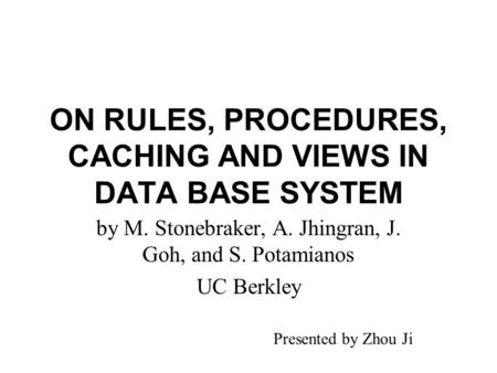 ON RULES, PROCEDURES, CACHING AND VIEWS IN DATA BASE SYSTEM by M. Stonebraker, A. Jhingran, J. Goh, and S. Potamianos UC Berkley Presented by Zhou Ji.