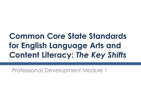 Common Core State Standards for English Language Arts and Content Literacy: The Key Shifts Professional Development Module 1.