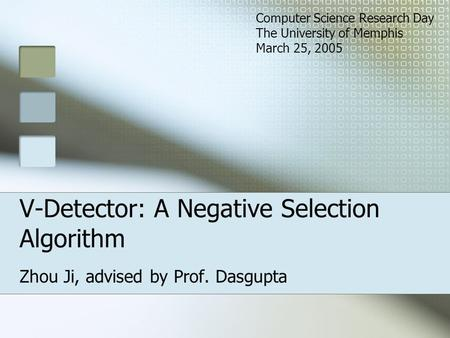 V-Detector: A Negative Selection Algorithm Zhou Ji, advised by Prof. Dasgupta Computer Science Research Day The University of Memphis March 25, 2005.