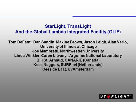 StarLight, TransLight And the Global Lambda Integrated Facility (GLIF) Tom DeFanti, Dan Sandin, Maxine Brown, Jason Leigh, Alan Verlo, University of Illinois.